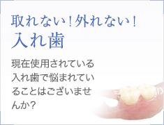 取れない!外れない! 入れ歯 現在使用されている 入れ歯で悩まれていることはございませんか?