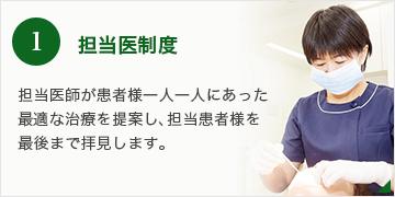 1.担当医制度  担当医師が患者様一人一人にあった最適な治療を提案し、担当患者様を最後まで拝見します。